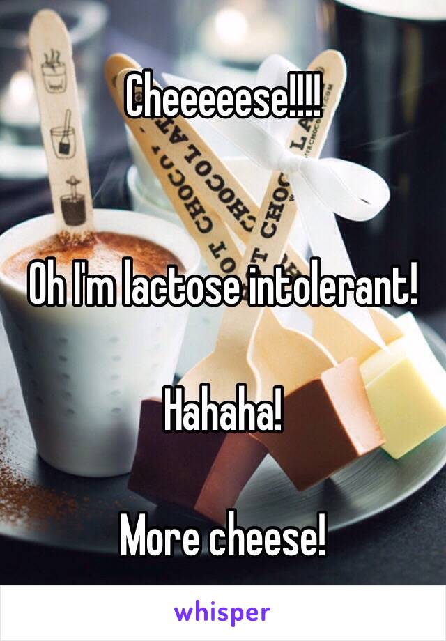 Cheeeeese!!!!    Oh I'm lactose intolerant!   Hahaha!   More cheese!