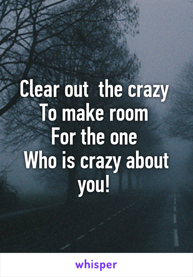 Clear out  the crazy  To make room  For the one  Who is crazy about you!