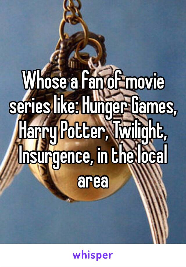 Whose a fan of movie series like: Hunger Games, Harry Potter, Twilight, Insurgence, in the local area