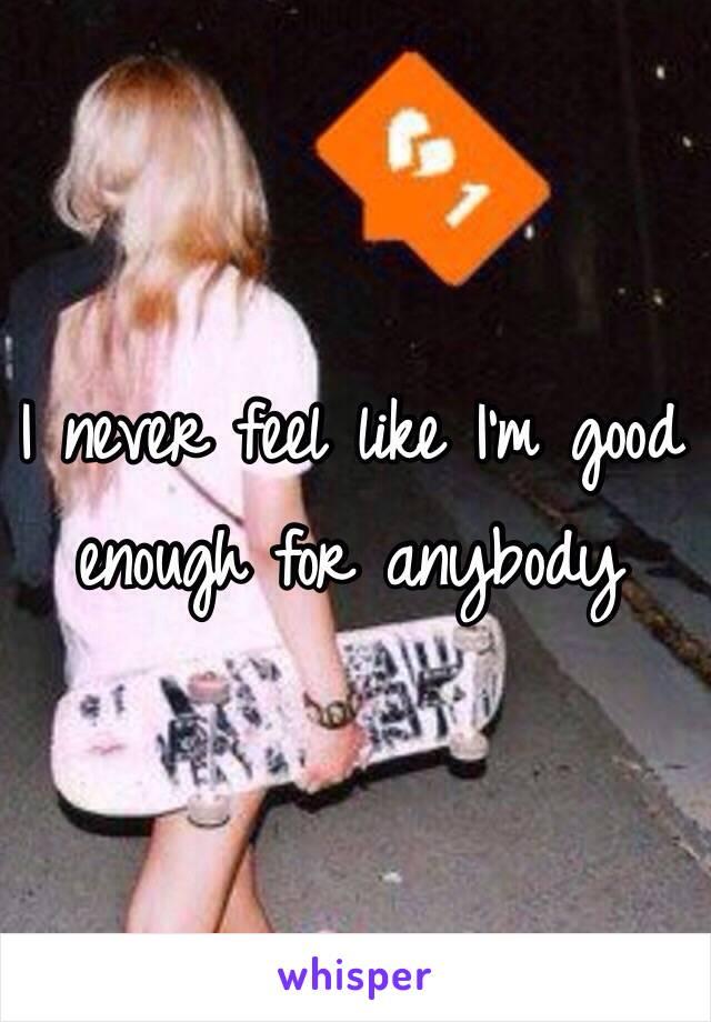 I never feel like I'm good enough for anybody