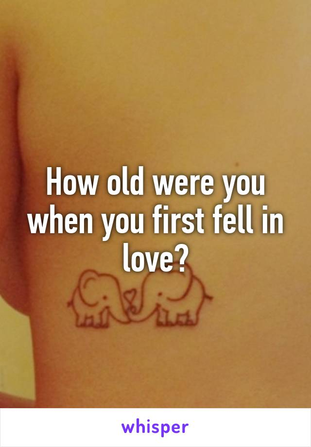 How old were you when you first fell in love?