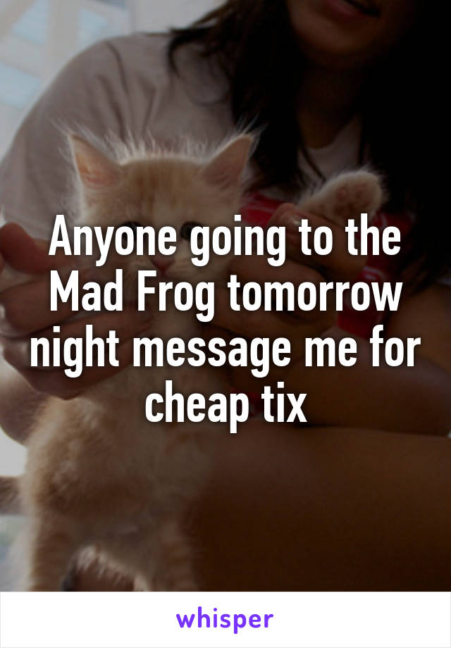 Anyone going to the Mad Frog tomorrow night message me for cheap tix