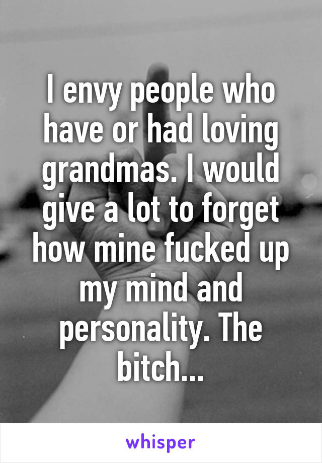 I envy people who have or had loving grandmas. I would give a lot to forget how mine fucked up my mind and personality. The bitch...