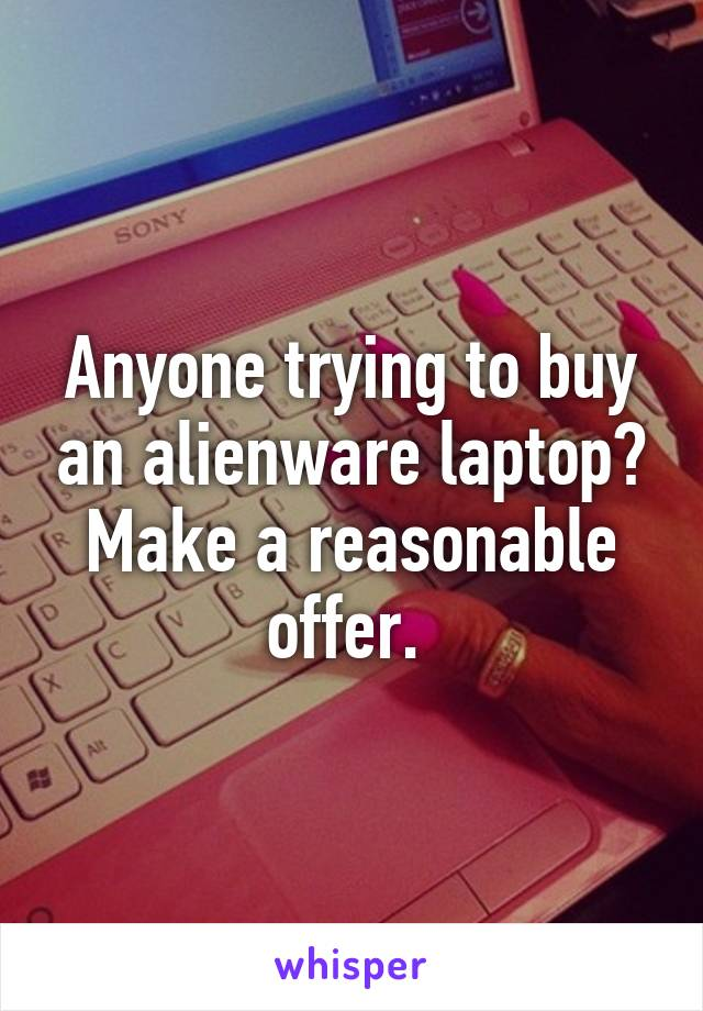 Anyone trying to buy an alienware laptop? Make a reasonable offer.