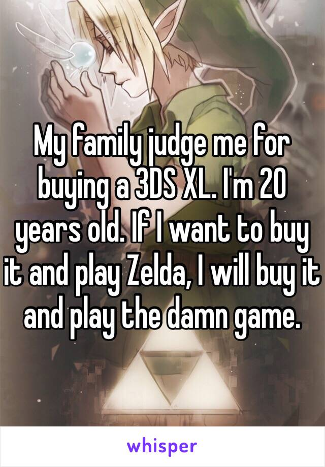 My family judge me for buying a 3DS XL. I'm 20 years old. If I want to buy it and play Zelda, I will buy it and play the damn game.