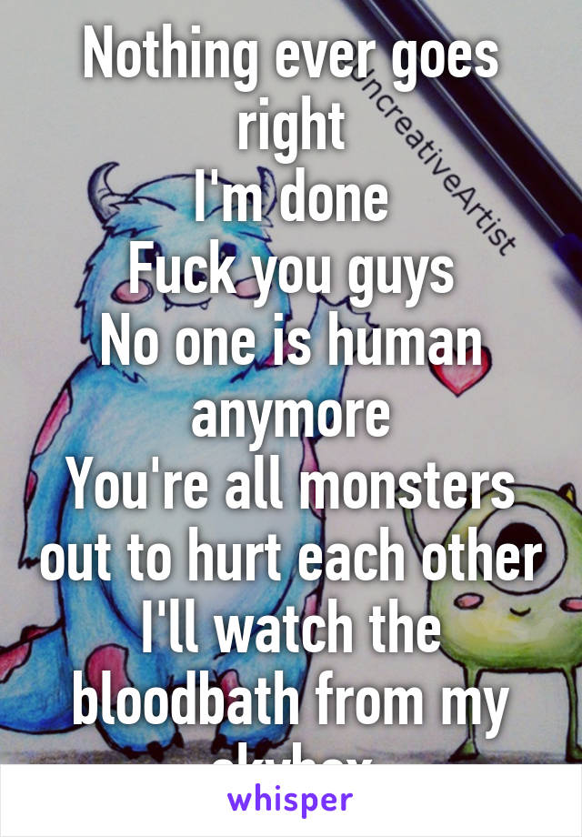 Nothing ever goes right I'm done Fuck you guys No one is human anymore You're all monsters out to hurt each other I'll watch the bloodbath from my skybox