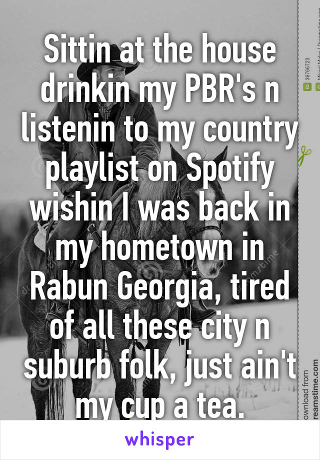 Sittin at the house drinkin my PBR's n listenin to my country playlist on Spotify wishin I was back in my hometown in Rabun Georgia, tired of all these city n suburb folk, just ain't my cup a tea.