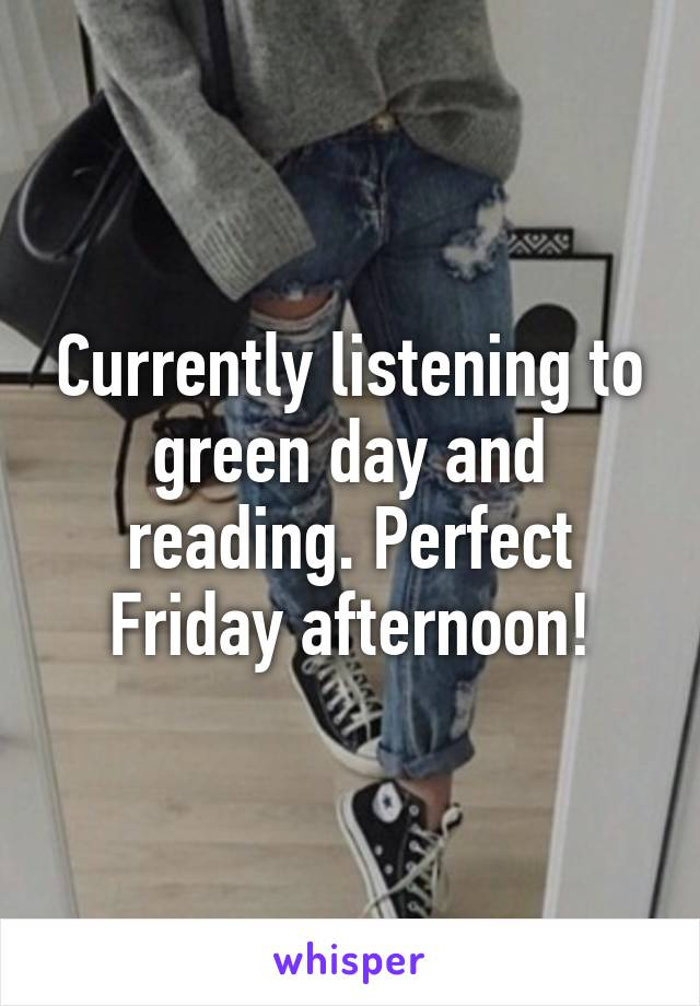 Currently listening to green day and reading. Perfect Friday afternoon!