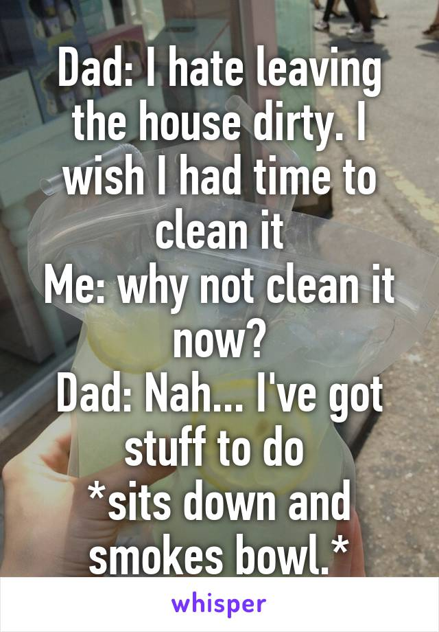 Dad: I hate leaving the house dirty. I wish I had time to clean it Me: why not clean it now? Dad: Nah... I've got stuff to do  *sits down and smokes bowl.*