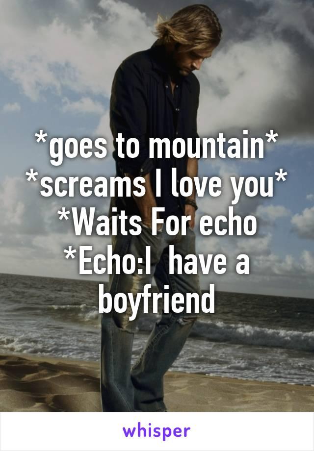 *goes to mountain* *screams I love you* *Waits For echo *Echo:I  have a boyfriend