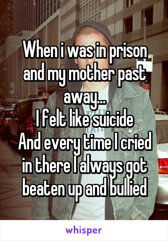 When i was in prison and my mother past away... I felt like suicide And every time I cried in there I always got beaten up and bullied