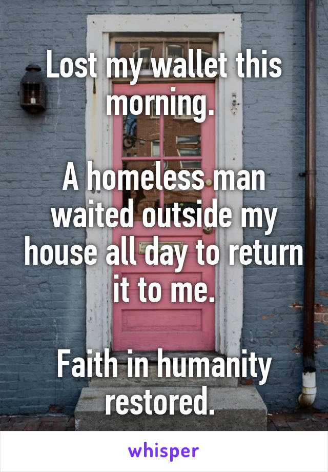 Lost my wallet this morning.   A homeless man waited outside my house all day to return it to me.  Faith in humanity restored.