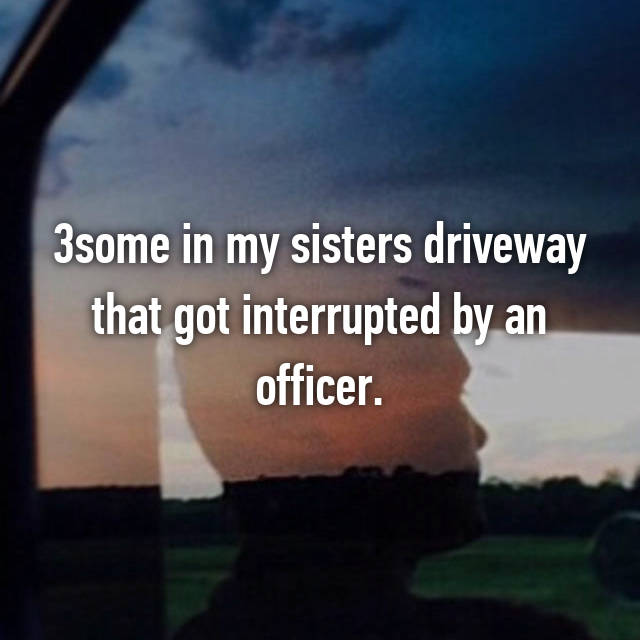 3some in my sisters driveway that got interrupted by an officer.