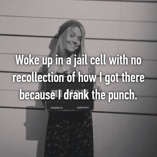 Woke up in a jail cell with no recollection of how I got there because I drank the punch.