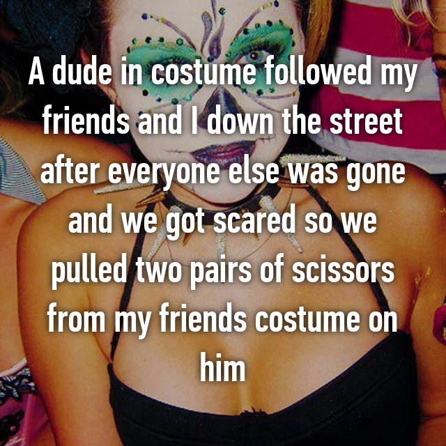 A dude in costume followed my friends and I down the street after everyone else was gone and we got scared so we pulled two pairs of scissors from my friends costume on him