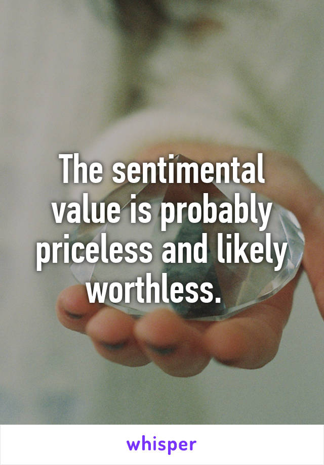 The sentimental value is probably priceless and likely worthless.
