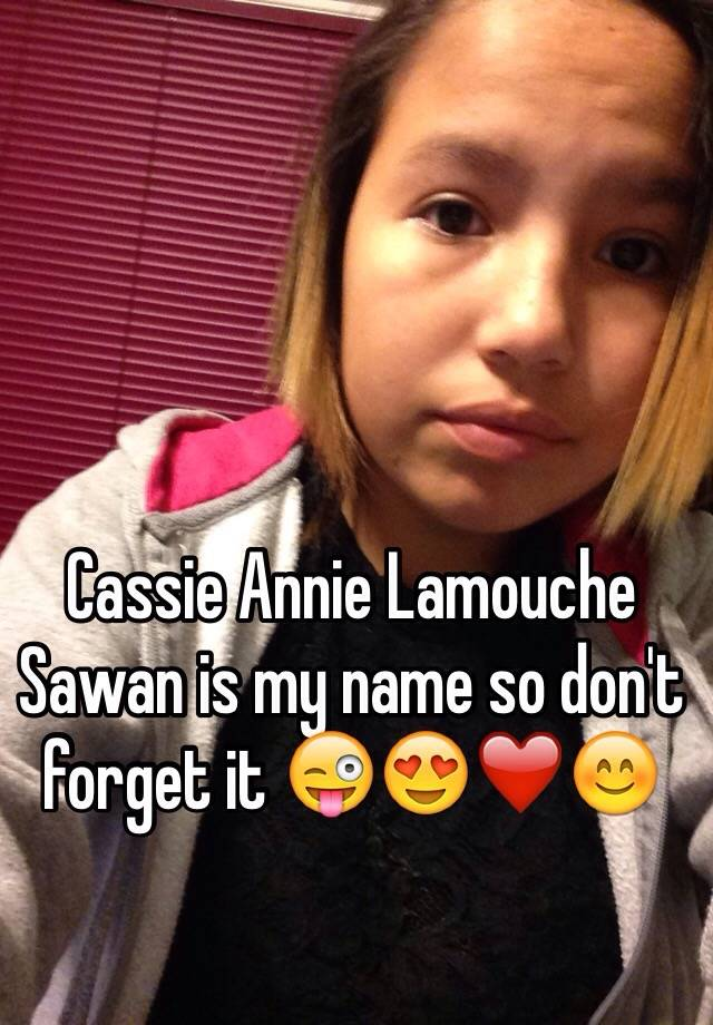 Cassie Annie Lamouche Sawan is my name so don't forget it