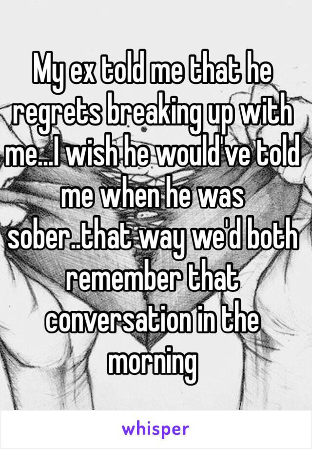 My ex told me that he regrets breaking up with me   I wish