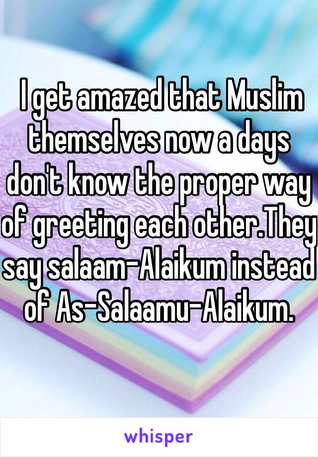 I get amazed that muslim themselves now a days dont know the proper i get amazed that muslim themselves now a days dont know the proper way of greeting m4hsunfo