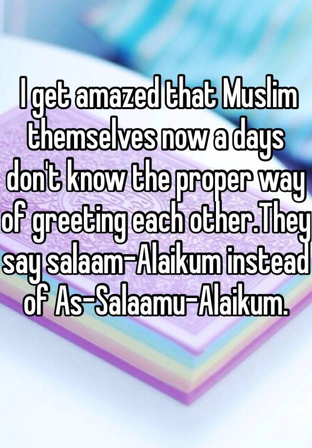 I get amazed that muslim themselves now a days dont know the proper i get amazed that muslim themselves now a days dont know the proper way of greeting each otherey say salaam alaikum instead of as salaamu alaikum m4hsunfo