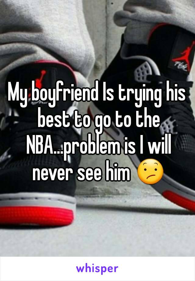 My boyfriend Is trying his best to go to the NBA...problem is I will never see him 😕