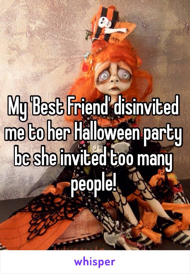 My 'Best Friend' disinvited me to her Halloween party bc she invited