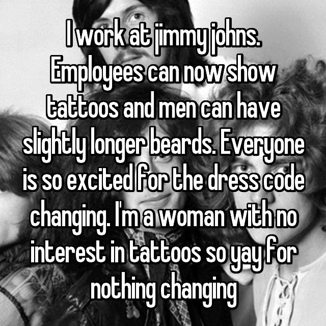 I work at jimmy johns. Employees can now show tattoos and men can have slightly longer beards. Everyone is so excited for the dress code changing. I'm a woman with no interest in tattoos so yay for nothing changing