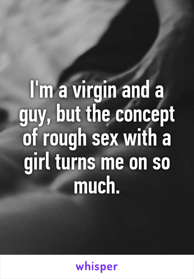 I'm a virgin and a guy, but the concept of rough sex with a girl turns me on so much.