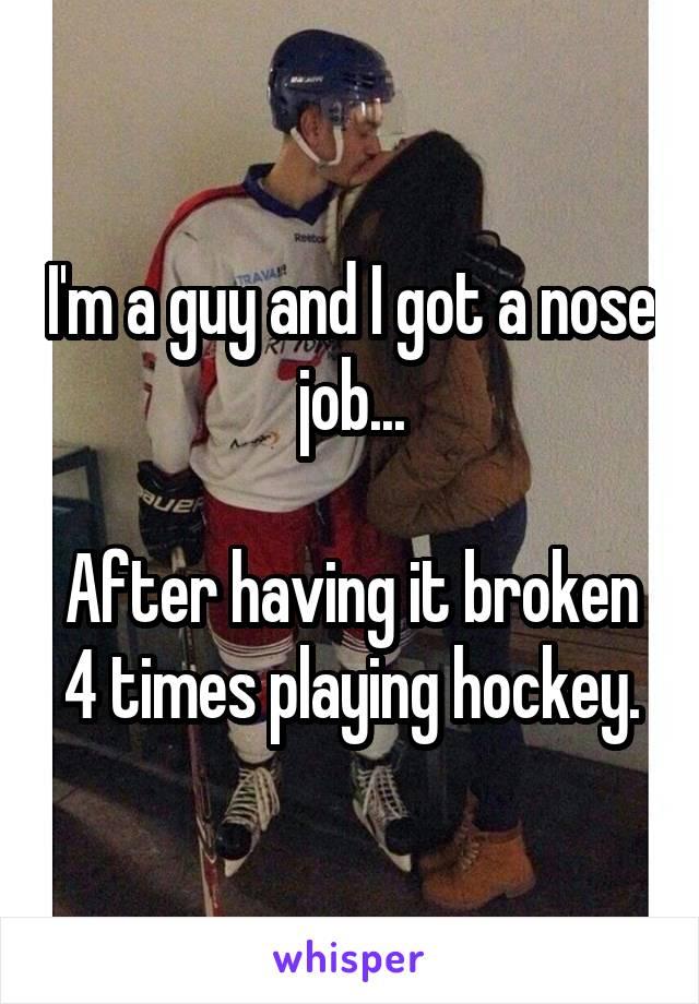 I'm a guy and I got a nose job...  After having it broken 4 times playing hockey.