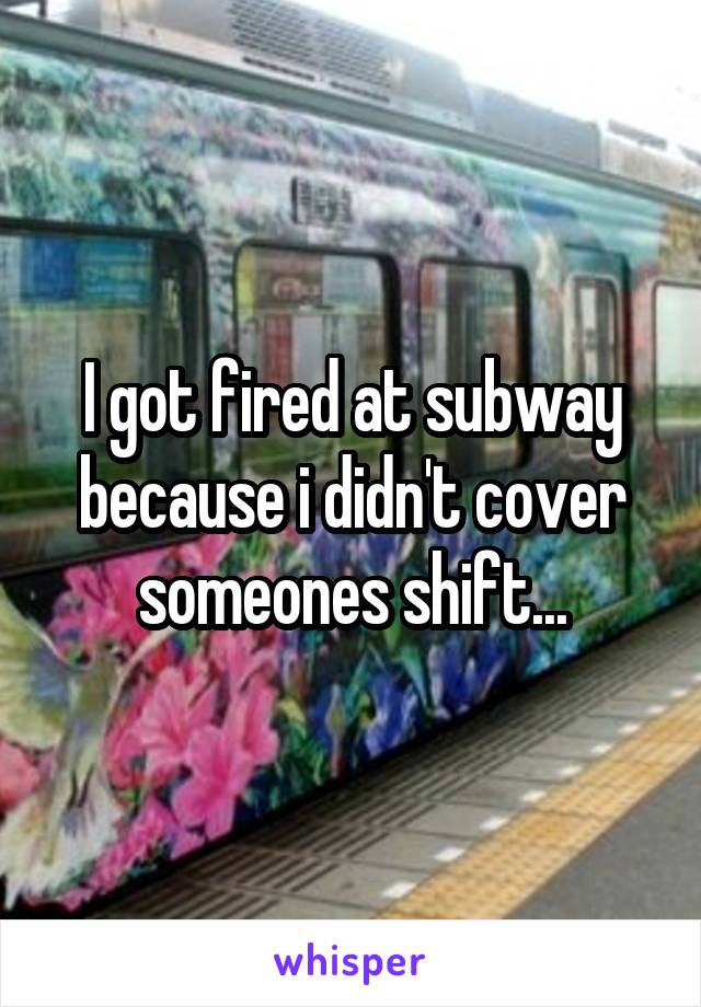 I got fired at subway because i didn't cover someones shift...