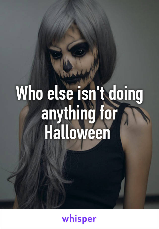 Who else isn't doing anything for Halloween