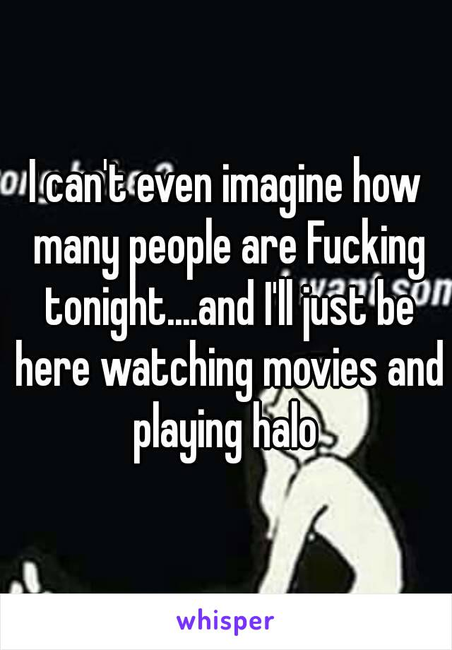 I can't even imagine how many people are Fucking tonight....and I'll just be here watching movies and playing halo