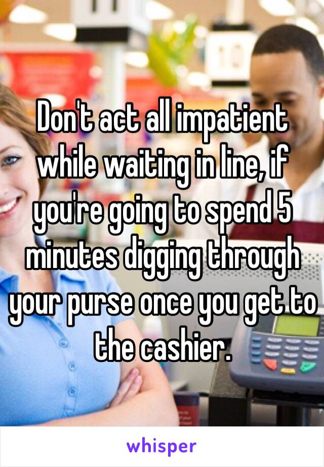Don't act all impatient while waiting in line, if you're going to spend 5 minutes digging through your purse once you get to the cashier.