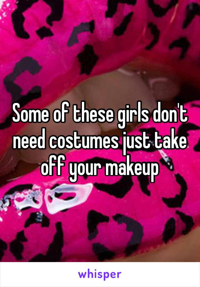 Some of these girls don't need costumes just take off your makeup