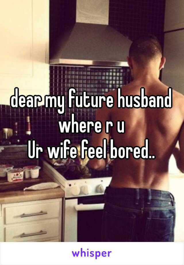 dear my future husband where r u  Ur wife feel bored..