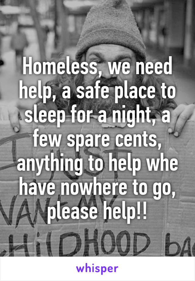 Homeless, we need help, a safe place to sleep for a night, a few spare cents, anything to help whe have nowhere to go, please help!!