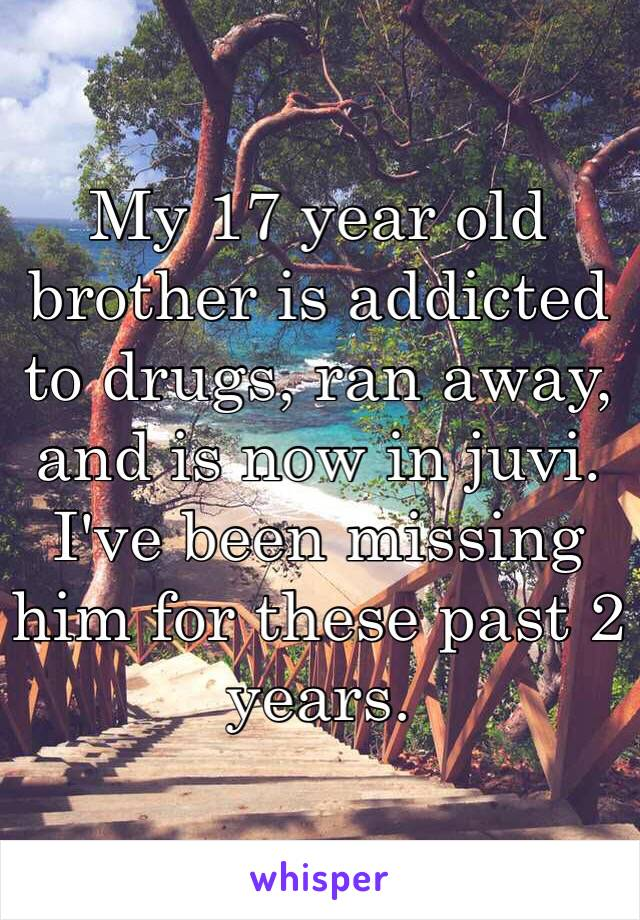 My 17 year old brother is addicted to drugs, ran away, and is now in juvi. I've been missing him for these past 2 years.