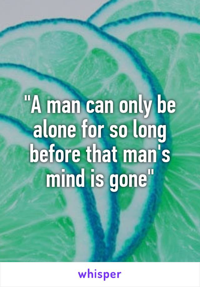 """""""A man can only be alone for so long before that man's mind is gone"""""""