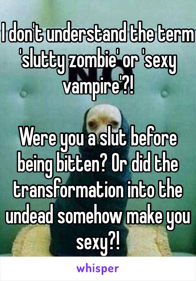 I don't understand the term 'slutty zombie' or 'sexy vampire'?!  Were you a slut before being bitten? Or did the transformation into the undead somehow make you sexy?!