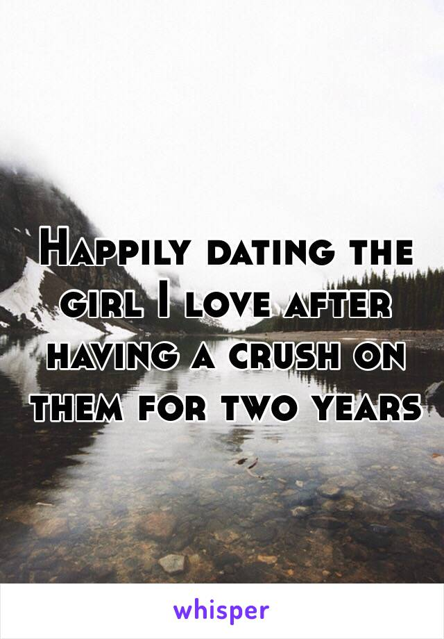 Happily dating the girl I love after having a crush on them for two years
