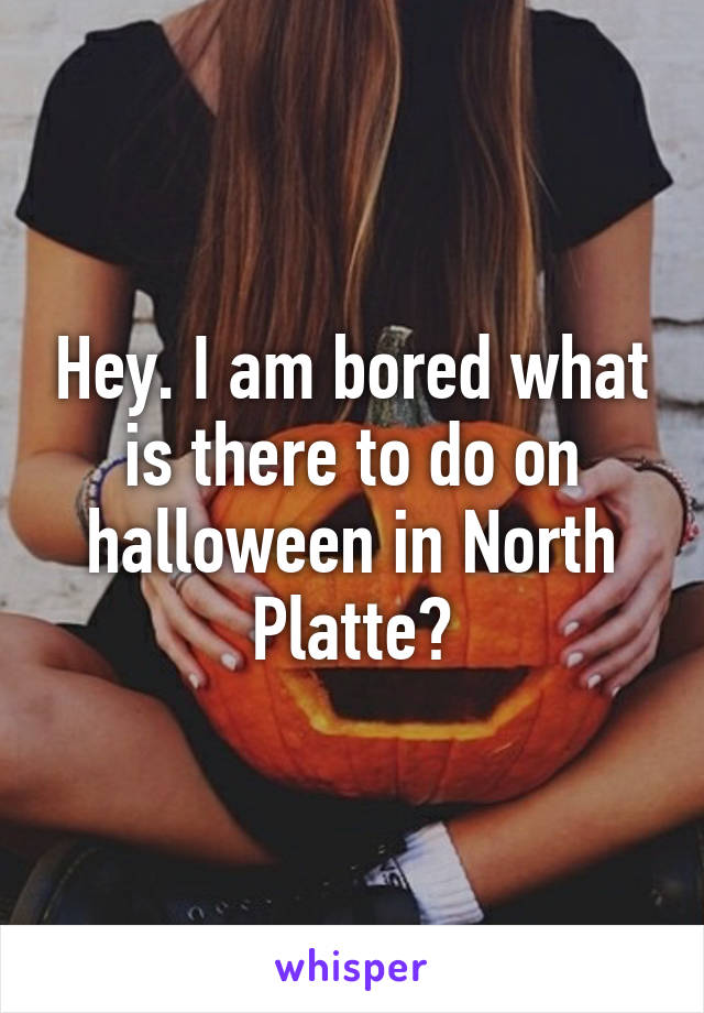 Hey. I am bored what is there to do on halloween in North Platte?