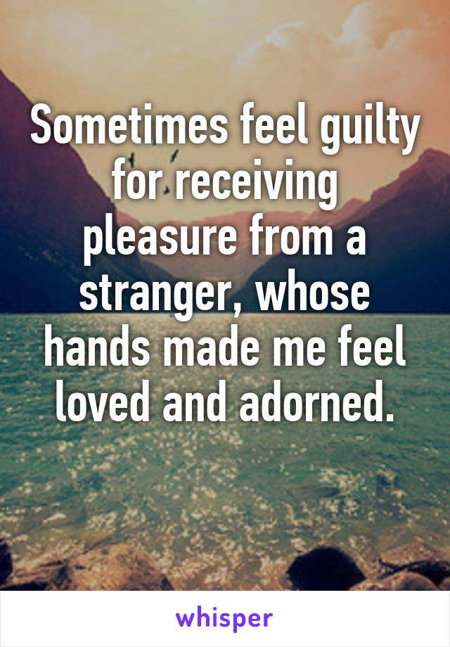 Sometimes feel guilty for receiving pleasure from a stranger, whose hands made me feel loved and adorned.