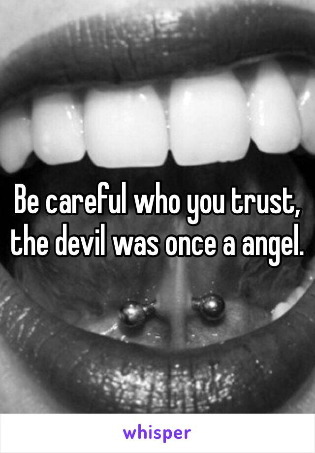 Be careful who you trust, the devil was once a angel.