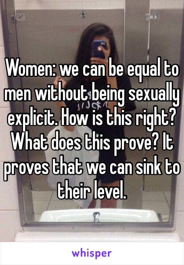 Women: we can be equal to men without being sexually explicit. How is this right? What does this prove? It proves that we can sink to their level.