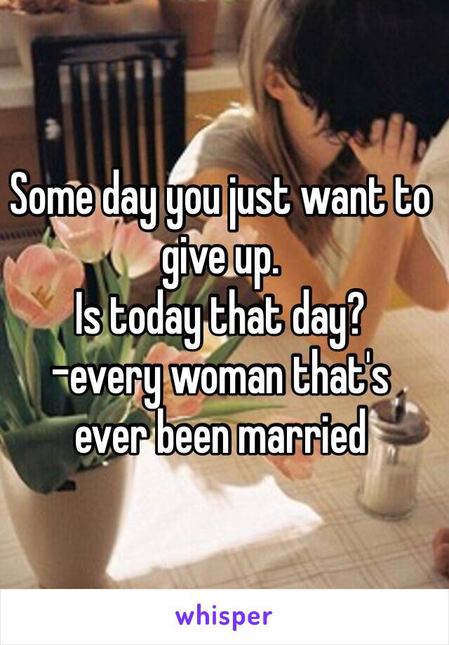 Some day you just want to give up. Is today that day?  -every woman that's  ever been married