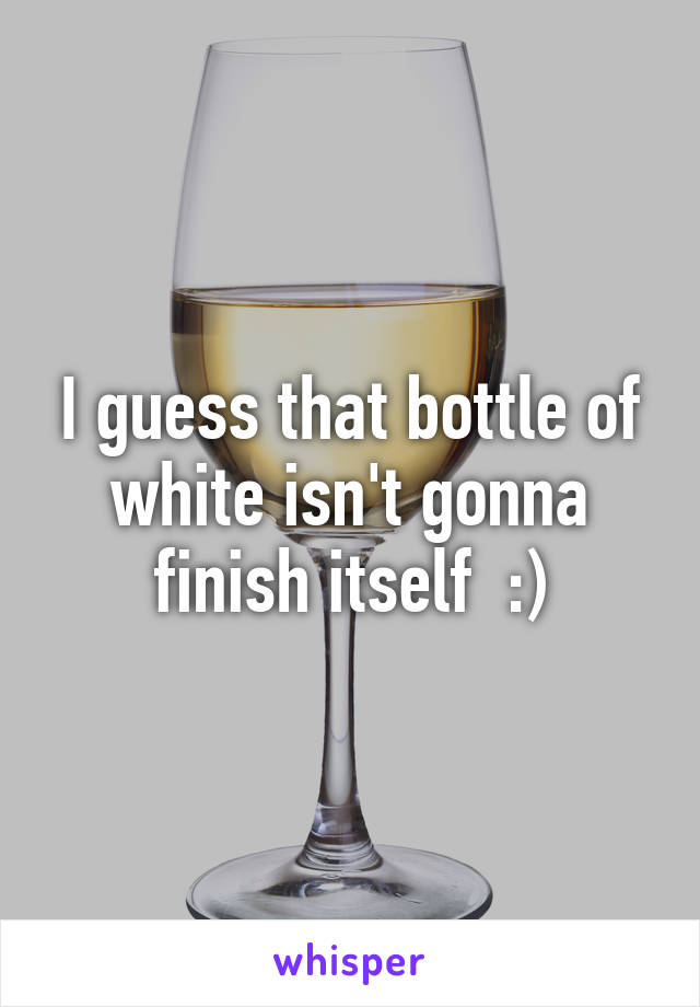 I guess that bottle of white isn't gonna finish itself  :)