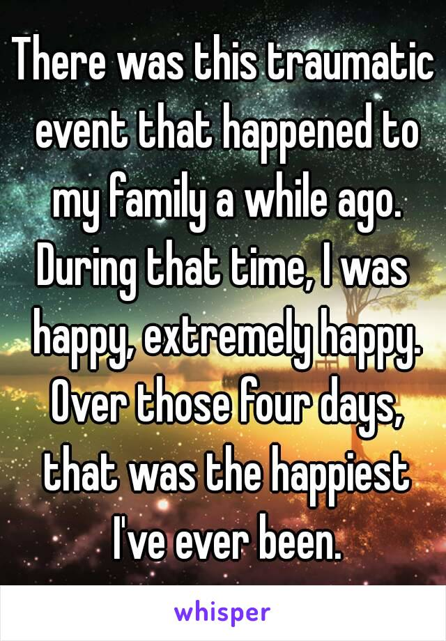 There was this traumatic event that happened to my family a while ago. During that time, I was happy, extremely happy. Over those four days, that was the happiest I've ever been.