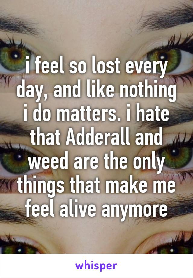 i feel so lost every day, and like nothing i do matters. i hate that Adderall and weed are the only things that make me feel alive anymore