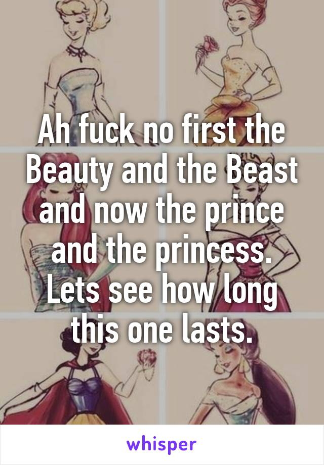 Ah fuck no first the Beauty and the Beast and now the prince and the princess. Lets see how long this one lasts.