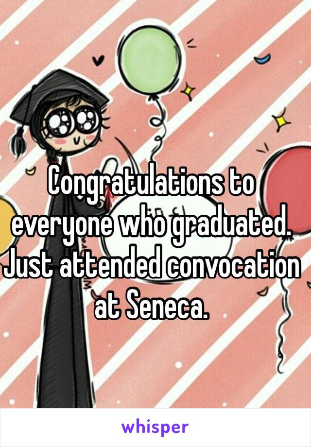 Congratulations to everyone who graduated. Just attended convocation at Seneca.